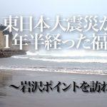 東日本大震災から1年半経った福島~岩沢ポイントを訪ねて2