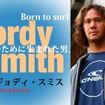 ジョディ・スミス独占インタビュー/ボーン・トゥ・サーフ:波乗りのために生まれた男