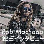 Rob Machado Interview/ ロブ・マチャドが語る、今思うことのすべて。