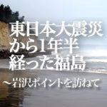 東日本大震災から1年半経った福島~岩沢ポイントを訪ねて