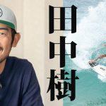 田中樹インタビュー。日本のサーフィンの未来、サーフィン業界を良くするために自分ができること。